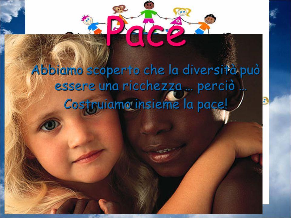 Pace Abbiamo scoperto che la diversità può essere una ricchezza … perciò … Costruiamo insieme la pace!