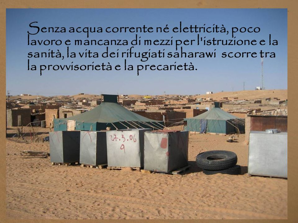 Senza acqua corrente né elettricità, poco lavoro e mancanza di mezzi per l istruzione e la sanità, la vita dei rifugiati saharawi scorre tra la provvisorietà e la precarietà.