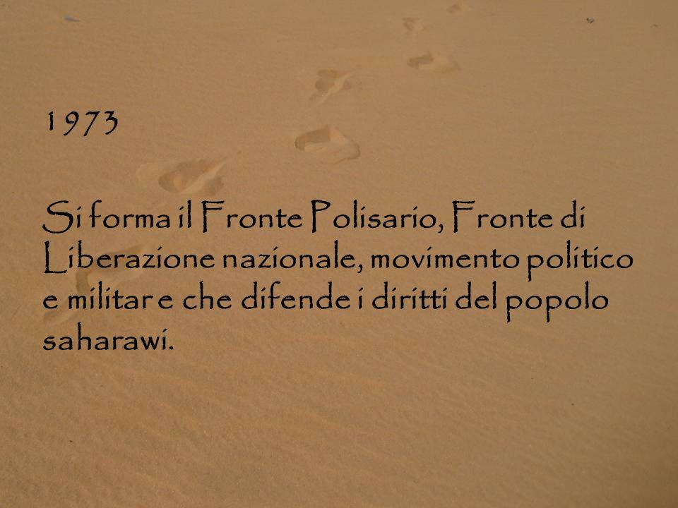 1973 Si forma il Fronte Polisario, Fronte di Liberazione nazionale, movimento politico e militar e che difende i diritti del popolo saharawi.