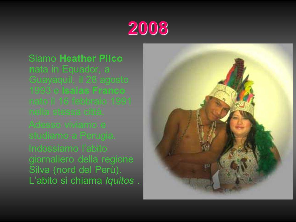 2008 Siamo Heather Pilco nata in Equador, a Guayaquil, il 28 agosto 1993 e Isaias Franco nato il 16 febbraio 1991 nella stessa città.