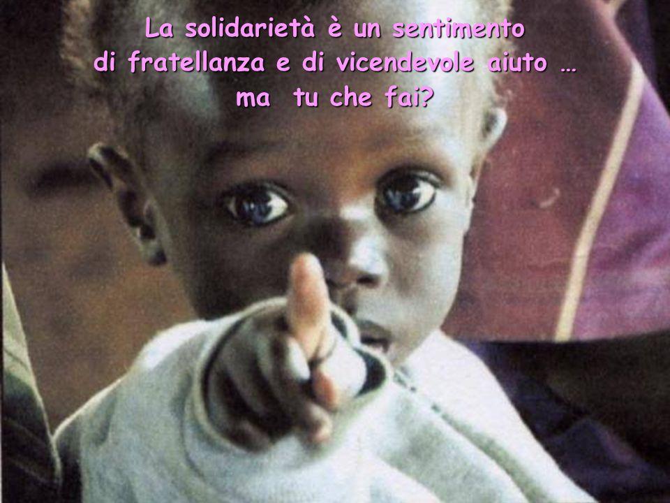 La solidarietà è un sentimento di fratellanza e di vicendevole aiuto …