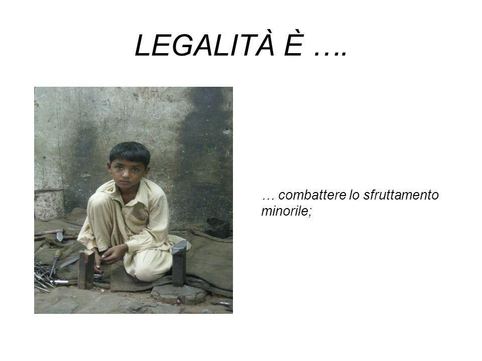 LEGALITÀ È …. … combattere lo sfruttamento minorile;