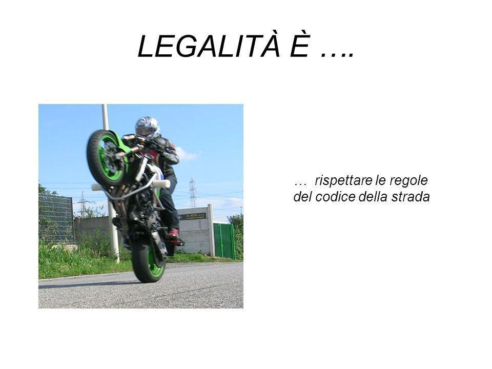 LEGALITÀ È …. … rispettare le regole del codice della strada