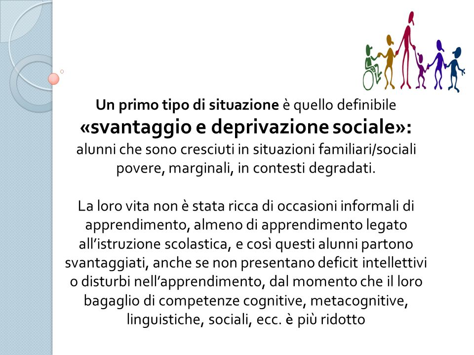 Un primo tipo di situazione è quello definibile «svantaggio e deprivazione sociale»: alunni che sono cresciuti in situazioni familiari/sociali povere, marginali, in contesti degradati.