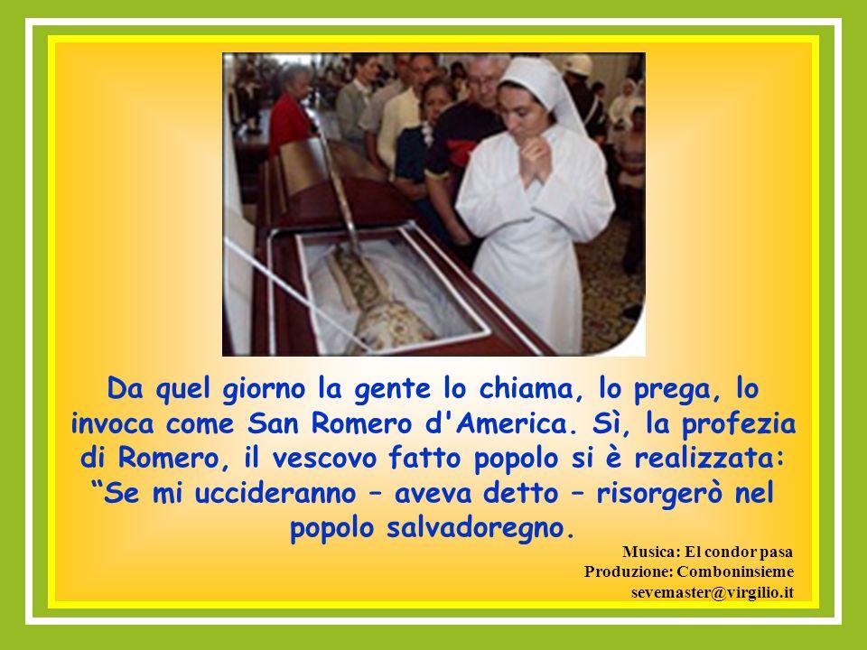 Da quel giorno la gente lo chiama, lo prega, lo invoca come San Romero d America. Sì, la profezia di Romero, il vescovo fatto popolo si è realizzata: Se mi uccideranno – aveva detto – risorgerò nel popolo salvadoregno.