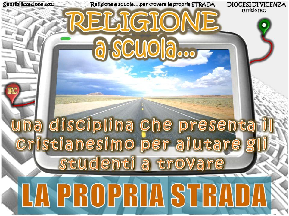 Sensibilizzazione 2013 Religione a scuola….per trovare la propria STRADA. DIOCESI DI VICENZA. Ufficio IRC.