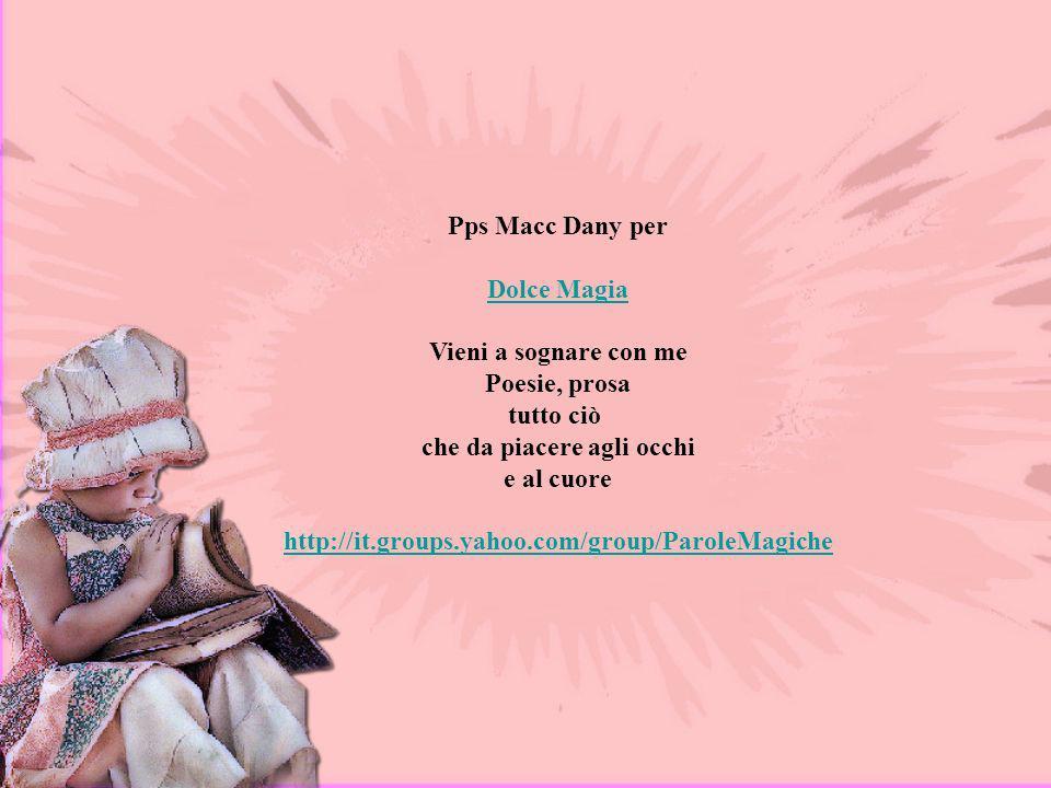 Pps Macc Dany per Dolce Magia. Vieni a sognare con me Poesie, prosa tutto ciò che da piacere agli occhi e al cuore.