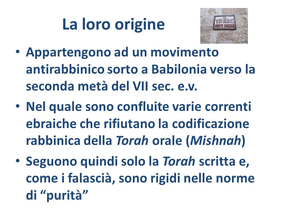 La loro origine Appartengono ad un movimento antirabbinico sorto a Babilonia verso la seconda metà del VII sec. e.v.