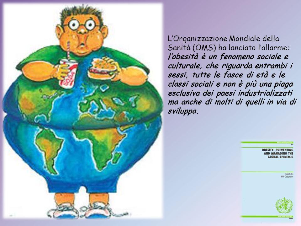 L'Organizzazione Mondiale della Sanità (OMS) ha lanciato l'allarme: l'obesità è un fenomeno sociale e culturale, che riguarda entrambi i sessi, tutte le fasce di età e le classi sociali e non è più una piaga esclusiva dei paesi industrializzati ma anche di molti di quelli in via di sviluppo.
