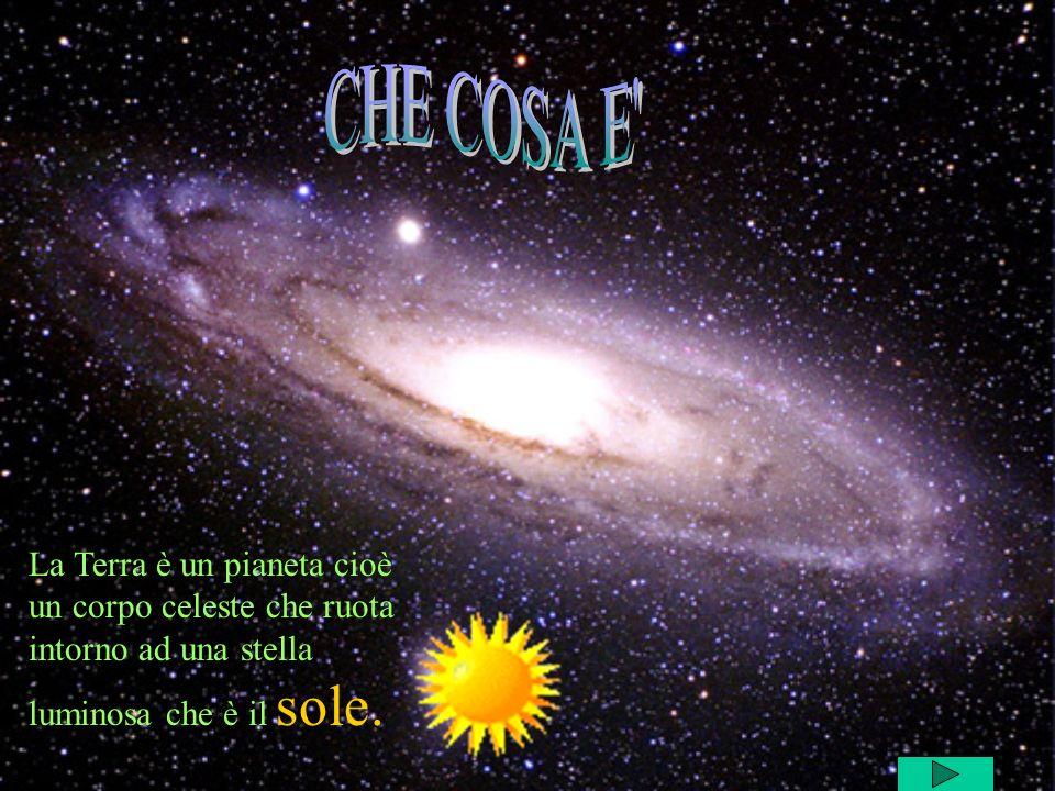 CHE COSA E La Terra è un pianeta cioè un corpo celeste che ruota intorno ad una stella luminosa che è il sole.