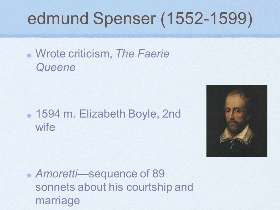 edmund Spenser (1552-1599) Wrote criticism, The Faerie Queene