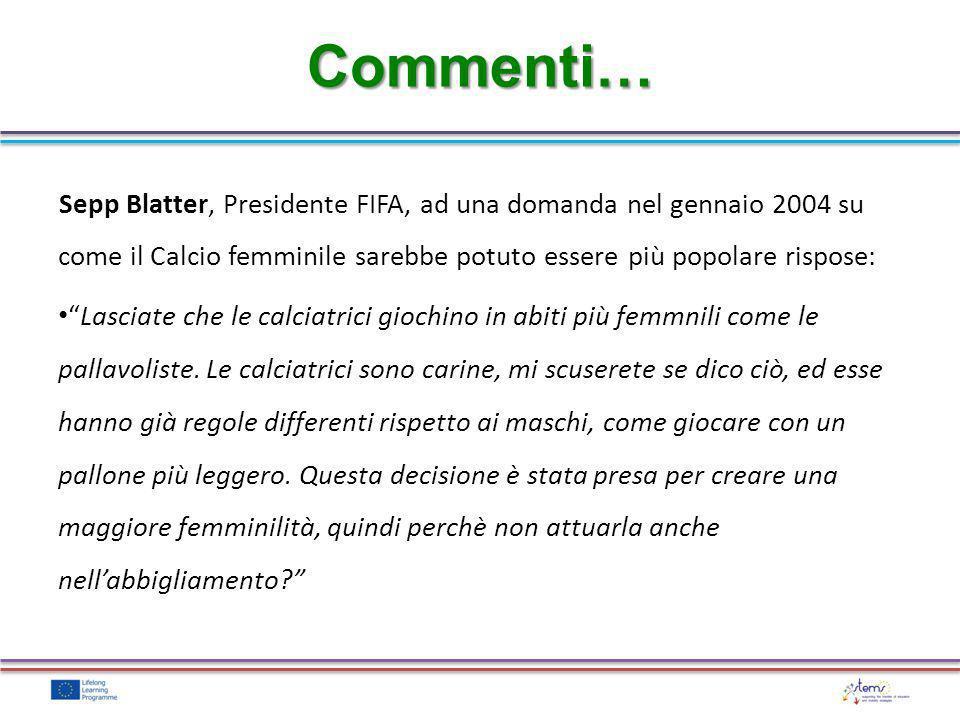 Commenti… Sepp Blatter, Presidente FIFA, ad una domanda nel gennaio 2004 su come il Calcio femminile sarebbe potuto essere più popolare rispose: