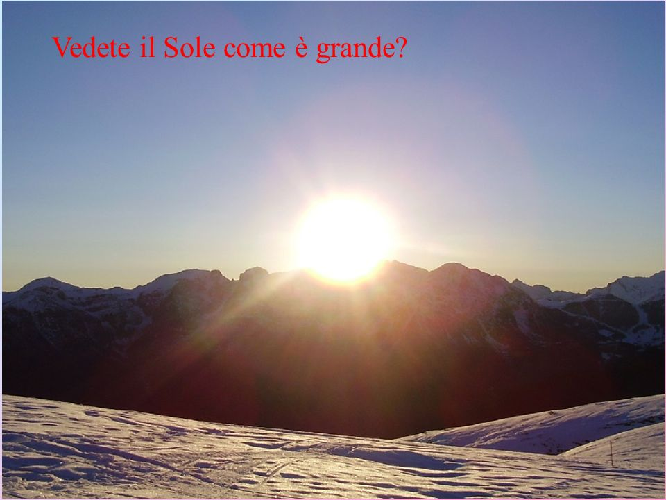 Vedete il Sole come è grande