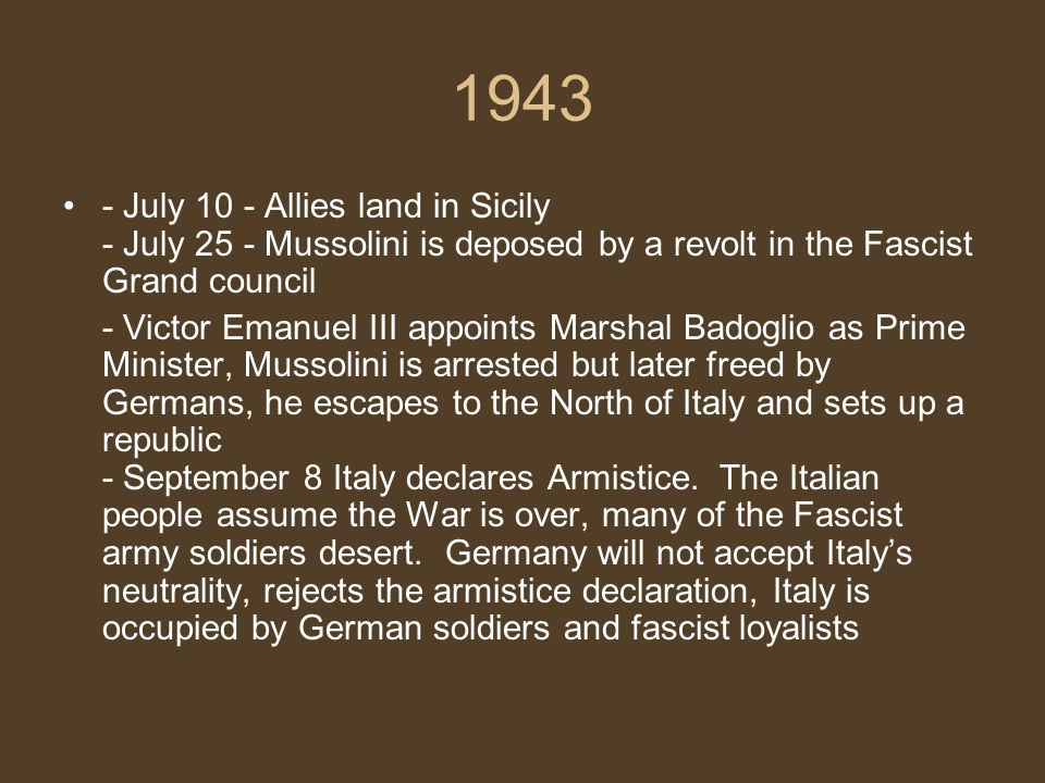 1943 - July 10 - Allies land in Sicily - July 25 - Mussolini is deposed by a revolt in the Fascist Grand council.