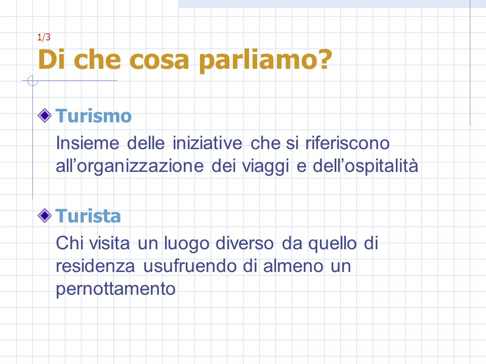 1/3 Di che cosa parliamo Turismo. Insieme delle iniziative che si riferiscono all'organizzazione dei viaggi e dell'ospitalità.