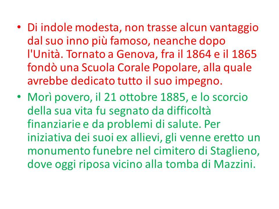 Di indole modesta, non trasse alcun vantaggio dal suo inno più famoso, neanche dopo l Unità. Tornato a Genova, fra il 1864 e il 1865 fondò una Scuola Corale Popolare, alla quale avrebbe dedicato tutto il suo impegno.
