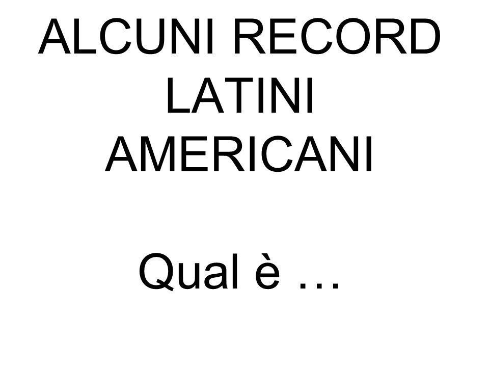 ALCUNI RECORD LATINI AMERICANI Qual è …