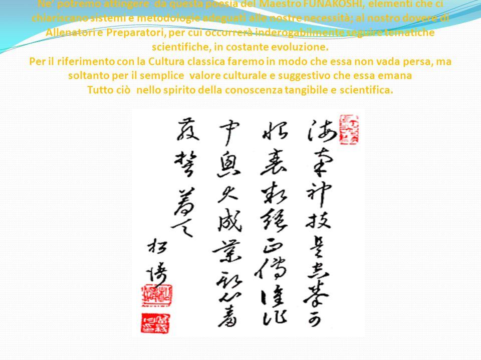 Ne' potremo attingere da questa poesia del Maestro FUNAKOSHI, elementi che ci chiariscano sistemi e metodologie adeguati alle nostre necessità; al nostro dovere di Allenatori e Preparatori, per cui occorrerà inderogabilmente seguire tematiche scientifiche, in costante evoluzione.