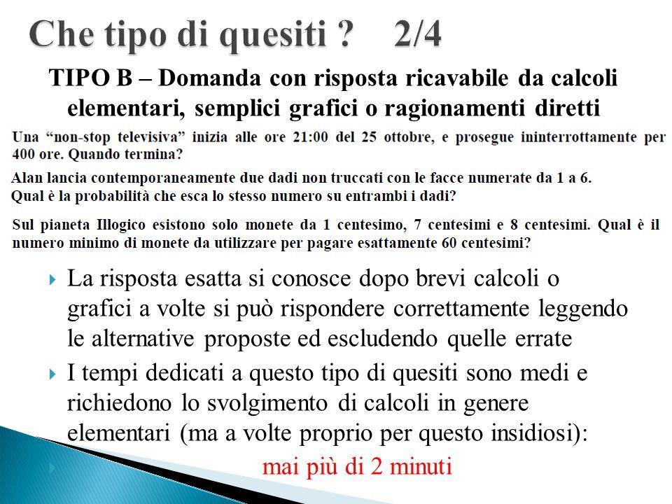 Che tipo di quesiti 2/4 TIPO B – Domanda con risposta ricavabile da calcoli elementari, semplici grafici o ragionamenti diretti.