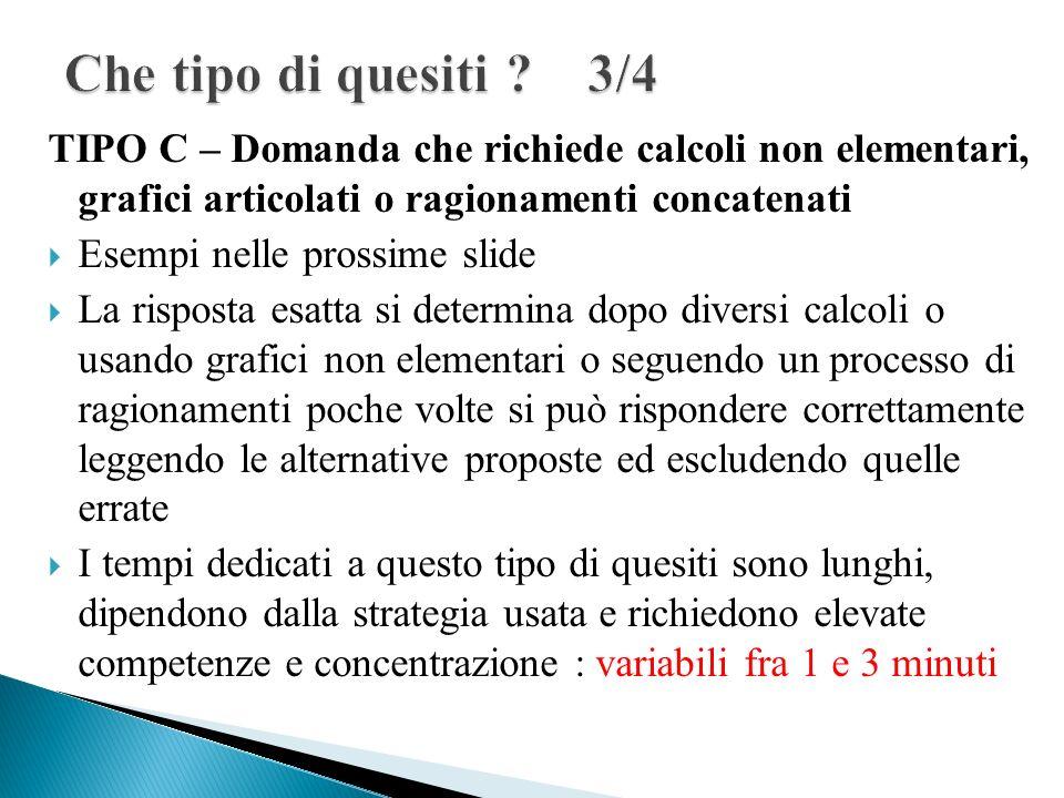 Che tipo di quesiti 3/4 TIPO C – Domanda che richiede calcoli non elementari, grafici articolati o ragionamenti concatenati.