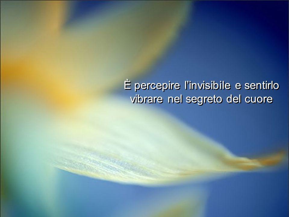 È percepire l'invisibile e sentirlo vibrare nel segreto del cuore