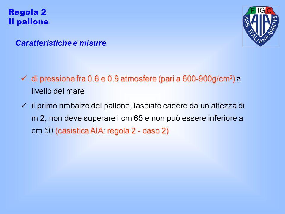 Regola 2 Il pallone. Caratteristiche e misure. di pressione fra 0.6 e 0.9 atmosfere (pari a 600-900g/cm2) a livello del mare.