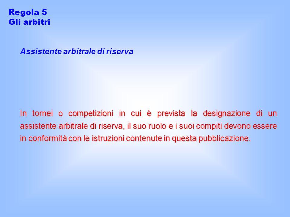 Regola 5 Gli arbitri. Assistente arbitrale di riserva.