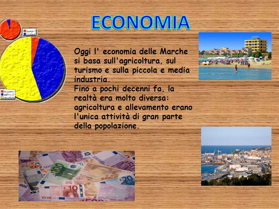 ECONOMIA Oggi l economia delle Marche si basa sull agricoltura, sul turismo e sulla piccola e media industria.