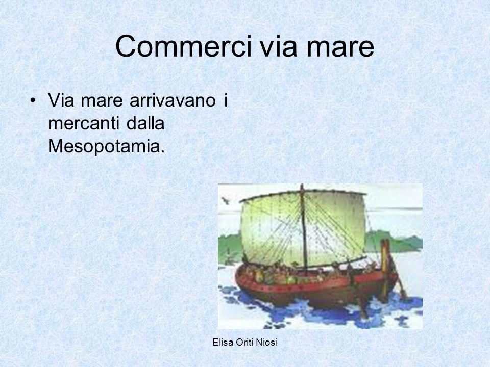 Commerci via mare Via mare arrivavano i mercanti dalla Mesopotamia.