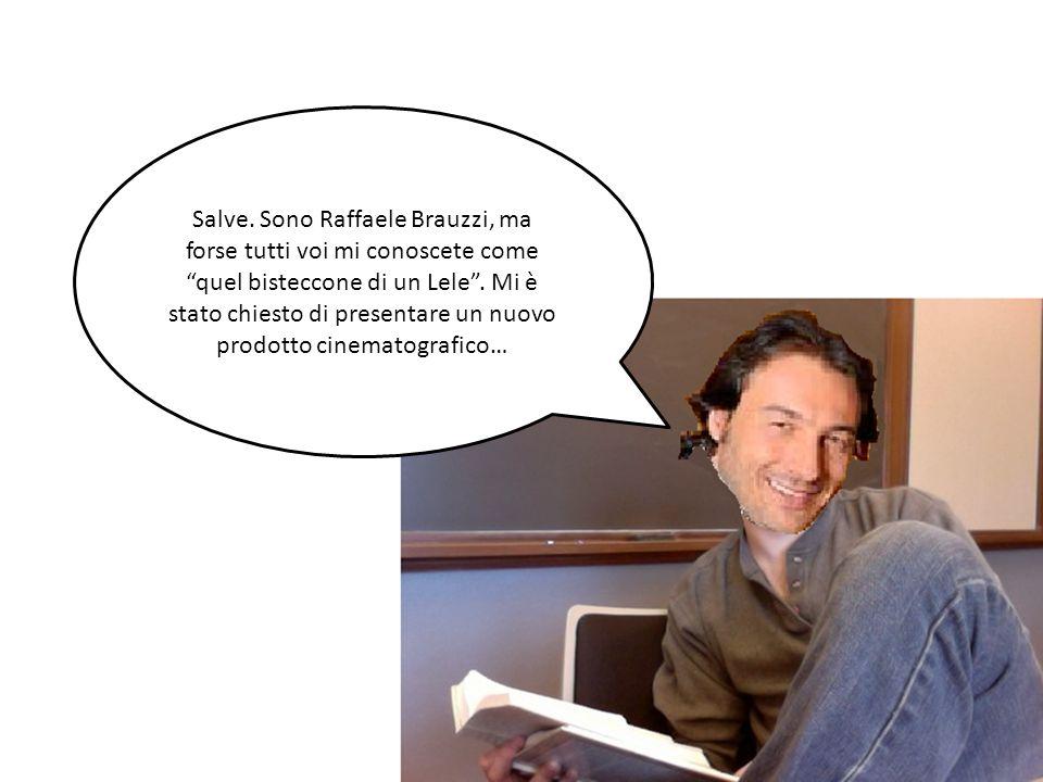Salve. Sono Raffaele Brauzzi, ma forse tutti voi mi conoscete come quel bisteccone di un Lele .