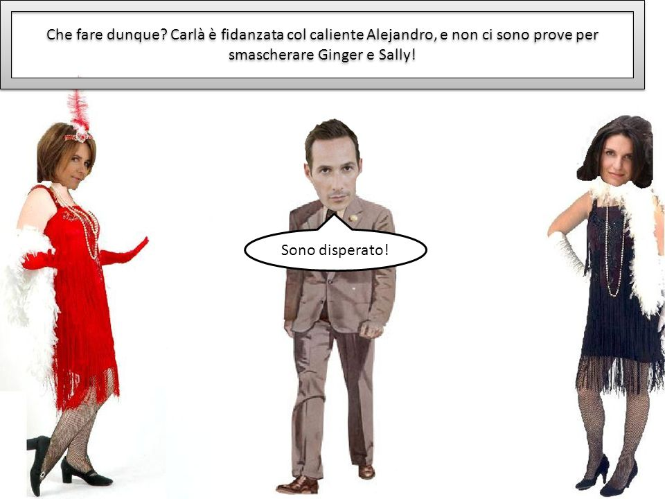 Che fare dunque Carlà è fidanzata col caliente Alejandro, e non ci sono prove per smascherare Ginger e Sally!