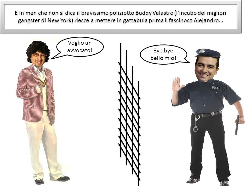 E in men che non si dica il bravissimo poliziotto Buddy Valastro (l'incubo dei migliori gangster di New York) riesce a mettere in gattabuia prima il fascinoso Alejandro…
