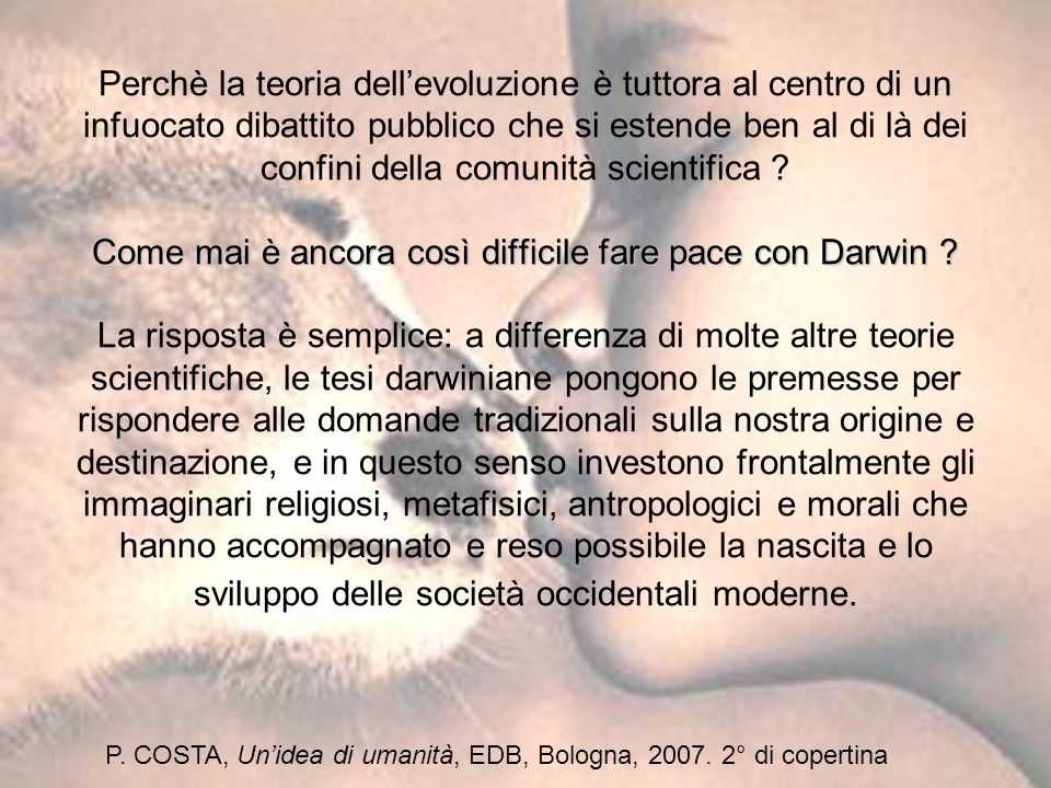 Perchè la teoria dell'evoluzione è tuttora al centro di un infuocato dibattito pubblico che si estende ben al di là dei confini della comunità scientifica Come mai è ancora così difficile fare pace con Darwin La risposta è semplice: a differenza di molte altre teorie scientifiche, le tesi darwiniane pongono le premesse per rispondere alle domande tradizionali sulla nostra origine e destinazione, e in questo senso investono frontalmente gli immaginari religiosi, metafisici, antropologici e morali che hanno accompagnato e reso possibile la nascita e lo sviluppo delle società occidentali moderne.