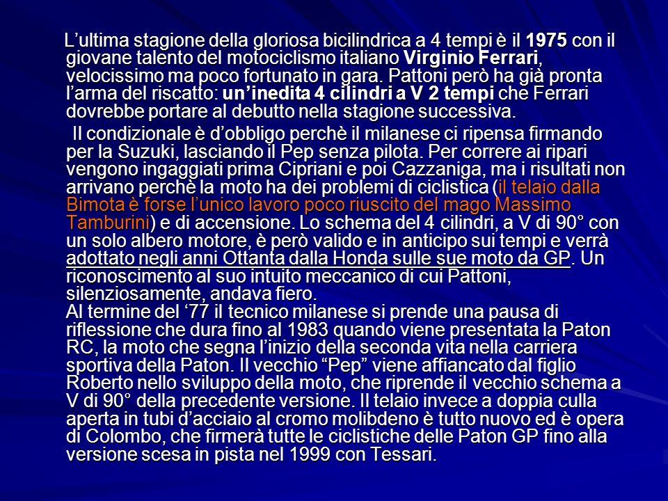 L'ultima stagione della gloriosa bicilindrica a 4 tempi è il 1975 con il giovane talento del motociclismo italiano Virginio Ferrari, velocissimo ma poco fortunato in gara. Pattoni però ha già pronta l'arma del riscatto: un'inedita 4 cilindri a V 2 tempi che Ferrari dovrebbe portare al debutto nella stagione successiva.