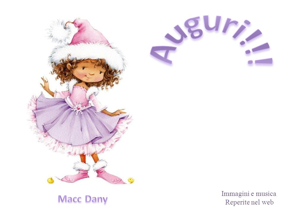 Auguri!!! Immagini e musica Reperite nel web Macc Dany