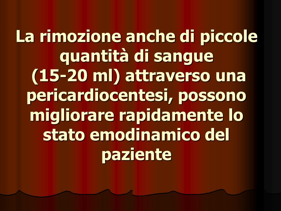 La rimozione anche di piccole quantità di sangue (15-20 ml) attraverso una pericardiocentesi, possono migliorare rapidamente lo stato emodinamico del paziente