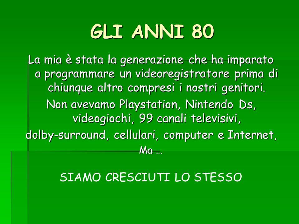 GLI ANNI 80 La mia è stata la generazione che ha imparato a programmare un videoregistratore prima di chiunque altro compresi i nostri genitori.