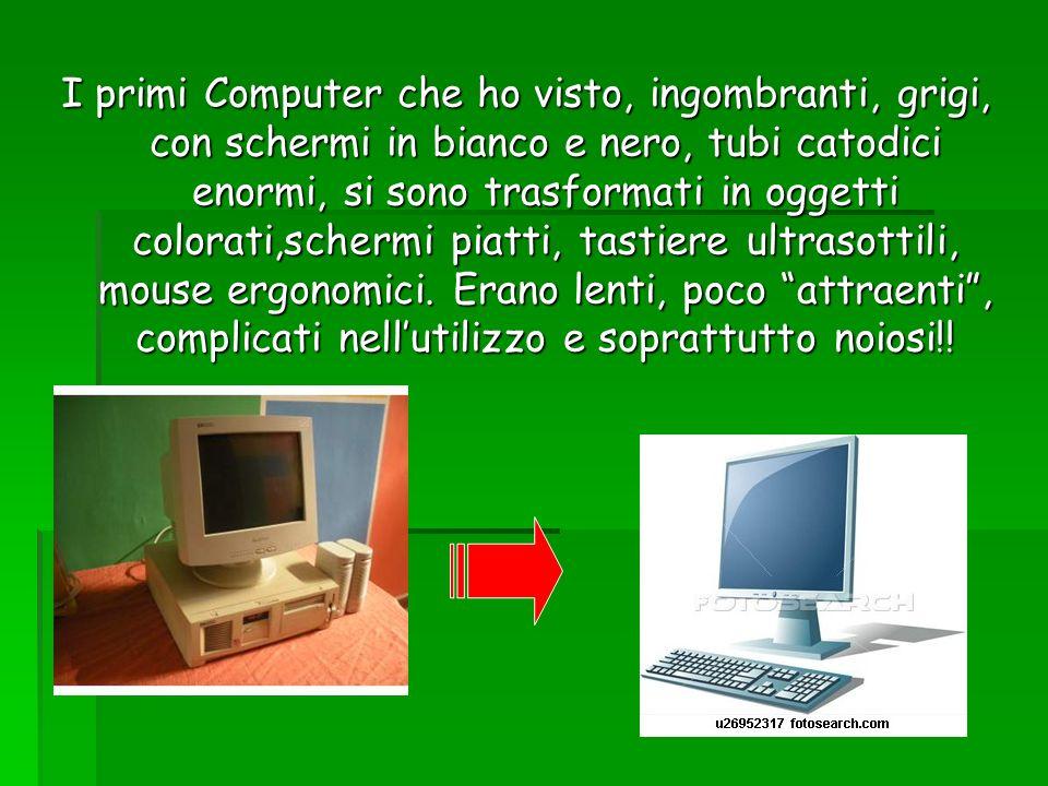 I primi Computer che ho visto, ingombranti, grigi, con schermi in bianco e nero, tubi catodici enormi, si sono trasformati in oggetti colorati,schermi piatti, tastiere ultrasottili, mouse ergonomici.