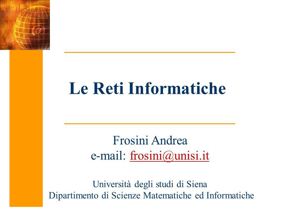 Le Reti Informatiche Frosini Andrea e-mail: frosini@unisi.it