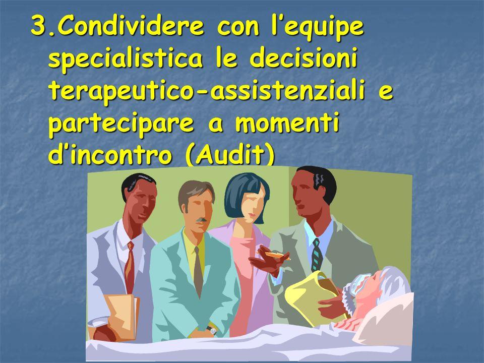 3.Condividere con l'equipe specialistica le decisioni terapeutico-assistenziali e partecipare a momenti d'incontro (Audit)