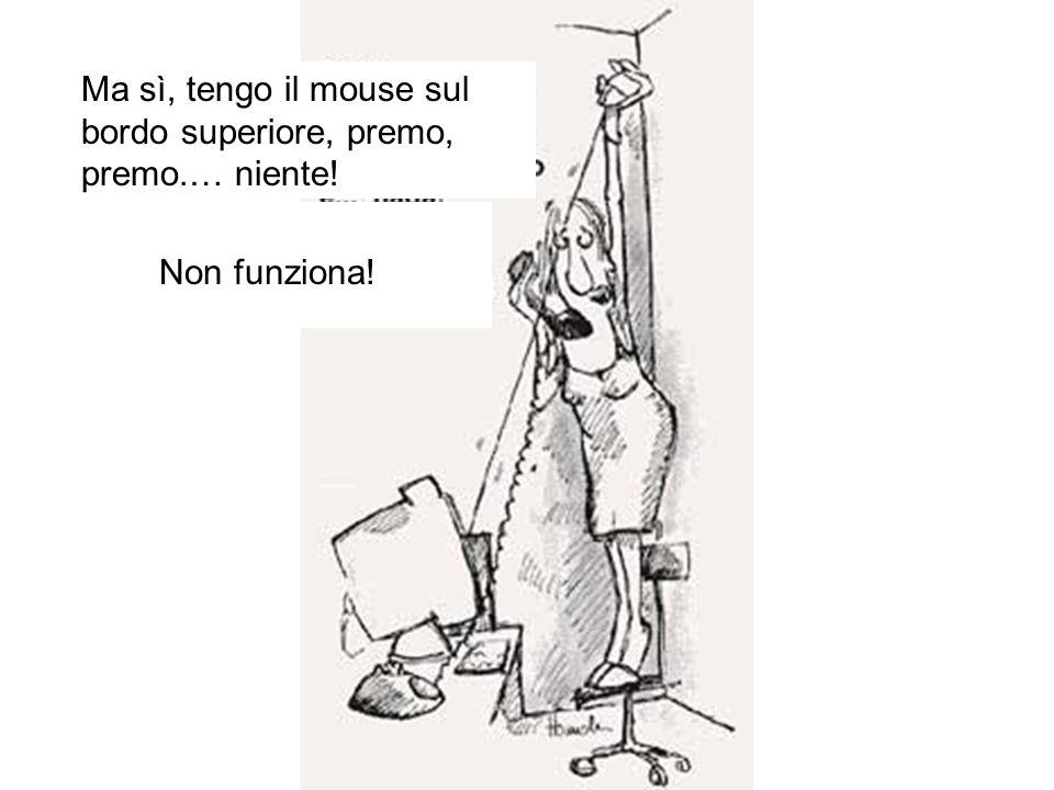 Ma sì, tengo il mouse sul bordo superiore, premo, premo.… niente!