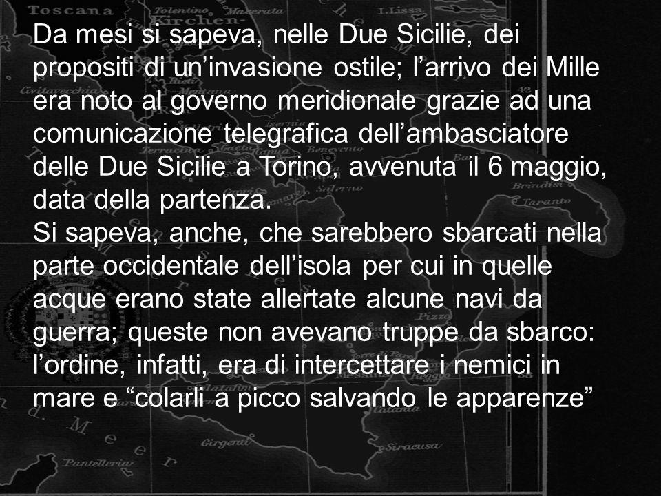 Da mesi si sapeva, nelle Due Sicilie, dei propositi di un'invasione ostile; l'arrivo dei Mille era noto al governo meridionale grazie ad una comunicazione telegrafica dell'ambasciatore delle Due Sicilie a Torino, avvenuta il 6 maggio, data della partenza.