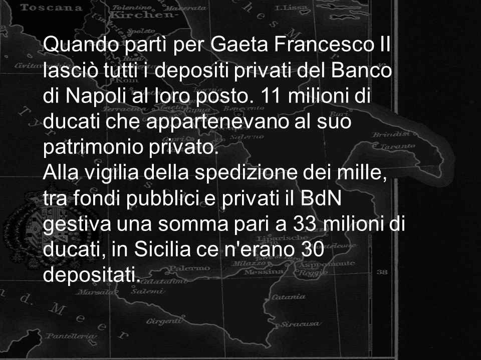Quando partì per Gaeta Francesco II lasciò tutti i depositi privati del Banco di Napoli al loro posto. 11 milioni di ducati che appartenevano al suo patrimonio privato.