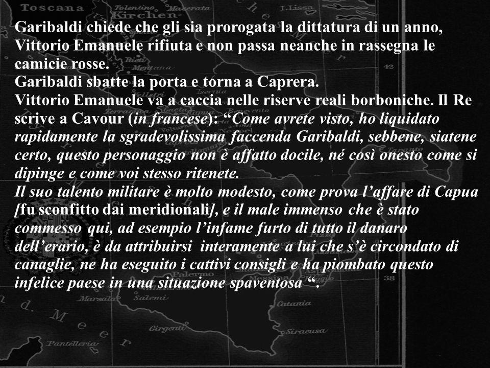 Garibaldi chiede che gli sia prorogata la dittatura di un anno, Vittorio Emanuele rifiuta e non passa neanche in rassegna le camicie rosse.