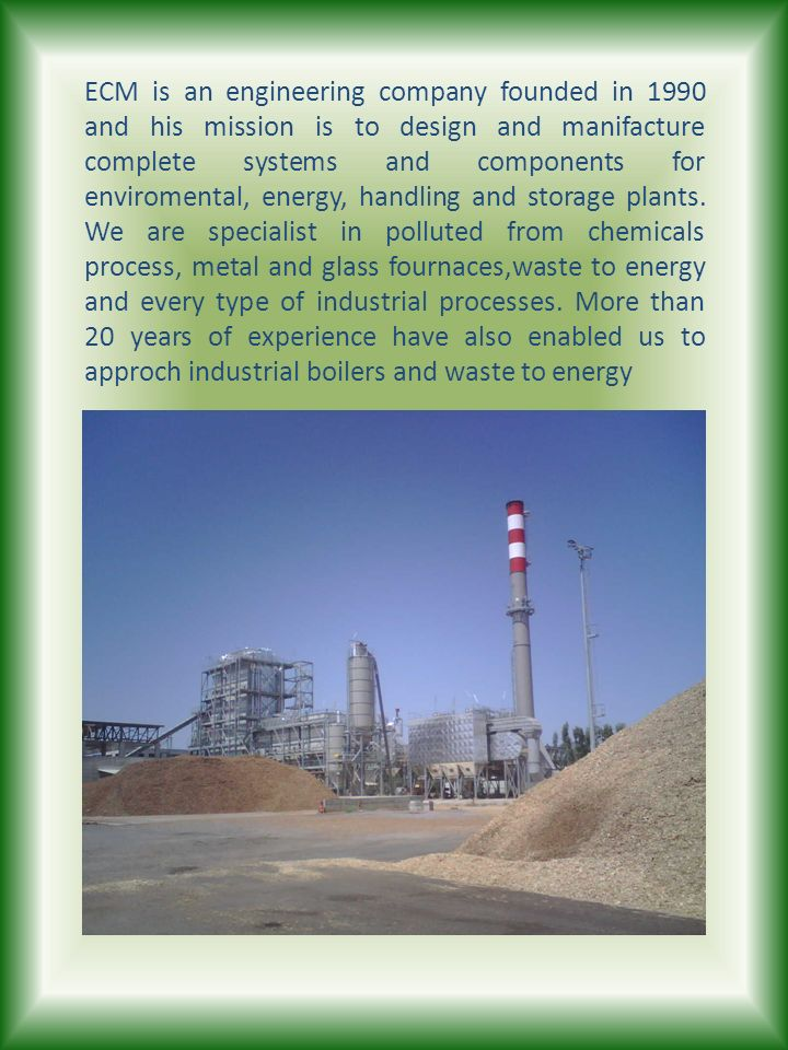 ECM is an engineering company founded in 1990 and his mission is to design and manifacture complete systems and components for enviromental, energy, handling and storage plants.
