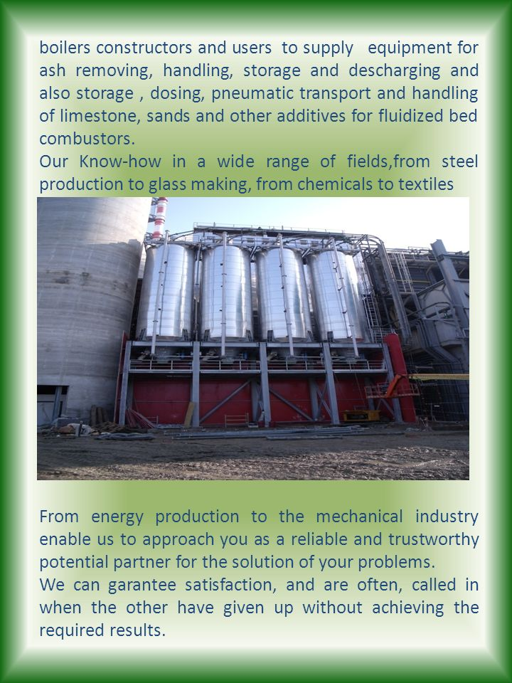 boilers constructors and users to supply equipment for ash removing, handling, storage and descharging and also storage , dosing, pneumatic transport and handling of limestone, sands and other additives for fluidized bed combustors.