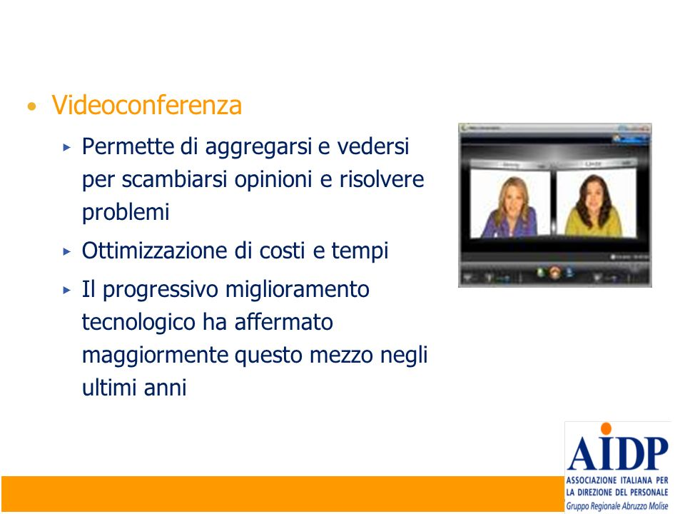 Videoconferenza Permette di aggregarsi e vedersi per scambiarsi opinioni e risolvere problemi. Ottimizzazione di costi e tempi.
