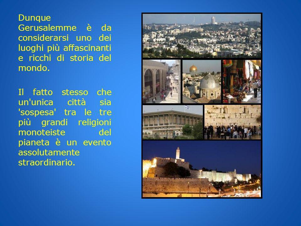 Dunque Gerusalemme è da considerarsi uno dei luoghi più affascinanti e ricchi di storia del mondo.