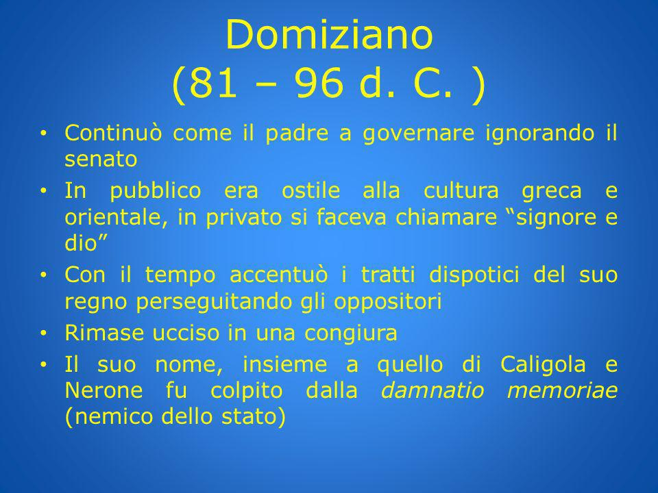 Domiziano (81 – 96 d. C. ) Continuò come il padre a governare ignorando il senato.