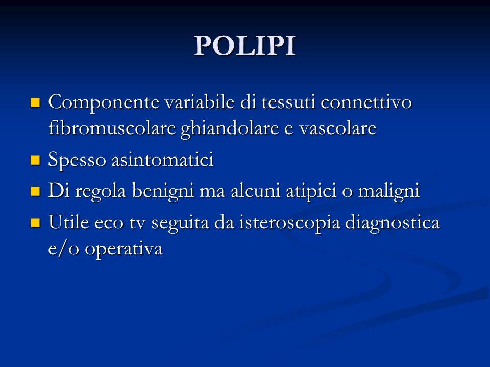 POLIPI Componente variabile di tessuti connettivo fibromuscolare ghiandolare e vascolare. Spesso asintomatici.